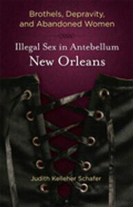 Brothels, Depravity, and Abandoned WomenIllegal Sex in Antebellum New Orleans【電子書籍】[ Judith Kelleher Schafer ]