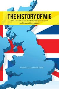 The History of Mi6The Intelligence and Espionage Agency of the British Government【電子書籍】[ Antonella Colonna Vilasi ]