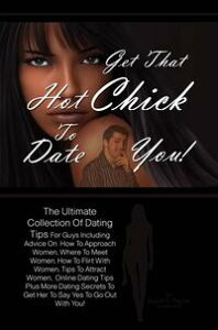Get That Hot Chick To Date You!The Ultimate Collection Of Dating Tips For Guys Including Advice On How To Approach Women, Where To Meet Women, How To Flirt With Women, Tips To Attract Women, Online Dating Tips Plus More Dating Secrets To【電子書籍】