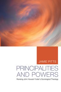Principalities and PowersRevising John Howard Yoder's Sociological Theology【電子書籍】[ Jamie Pitts ]