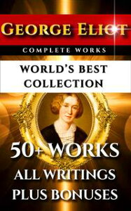 George Eliot Complete Works ? World's Best Collection50+ Works - All Books, Novels, Classics, Essays, Poetry Incl. Middlemarch, Adam Bede, Daniel Deronda, Romola, Silas Marner, Mill on the Floss Plus Biography and Bonuses【電子書籍】