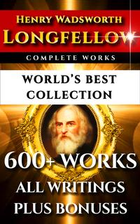 Longfellow Complete Works ? World's Best Collection600+ Works ? All Henry Wadsworth Longfellow Poems, Poetry, Translations, Novels Including Evangeline, Hiawatha, Hyperion, Inferno Plus Biography & Bonuses【電子書籍】