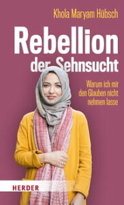 Rebellion der SehnsuchtWarum ich mir den Glauben nicht nehmen lasse【電子書籍】[ Khola Maryam H?bsch ]