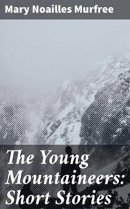 The Young Mountaineers: Short Stories【電子書籍】[ Mary Noailles Murfree ]