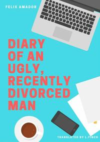 Diary of an Ugly, Recently Divorced Man【電子書籍】[ F?lix Amador G?lvez ]