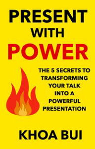 Present with PowerThe 5 Secrets to Transforming Your Talk Into A Powerful Presentation【電子書籍】[ Khoa Bui ]