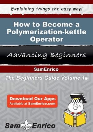 洋書, BUSINESS & SELF-CULTURE How to Become a Polymerization-kettle Operator How to Become a Polymerization-kettle Operator Josette Branch