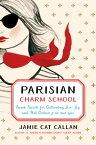 Parisian Charm SchoolFrench Secrets for Cultivating Love, Joy, and That Certain je ne sais quoi【電子書籍】[ Jamie Cat Callan ]