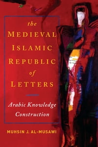 Medieval Islamic Republic of Letters, TheArabic Knowledge Construction【電子書籍】[ Muhsin J. al-Musawi ]