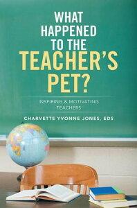 What Happened to the Teacher'S Pet?Inspiring & Motivating Teachers【電子書籍】[ Charvette Yvonne Jones ]