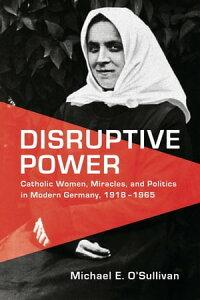 Disruptive PowerCatholic Women, Miracles, and Politics in Modern Germany, 1918-1965【電子書籍】[ Michael E. O'Sullivan ]