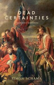 Dead Certainties(Unwarranted Speculations)【電子書籍】[ Simon Schama ]