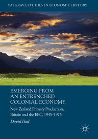 Emerging from an Entrenched Colonial EconomyNew Zealand Primary Production, Britain and the EEC, 1945 - 1975【電子書籍】[ David Hall ]