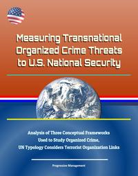Measuring Transnational Organized Crime Threats to U.S. National Security: Analysis of Three Conceptual Frameworks Used to Study Organized Crime, UN Typology Considers Terrorist Organization Links【電子書籍】[ Progressive Management ]