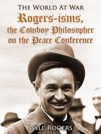 Rogers-isms, the Cowboy Philosopher on the Peace Conference【電子書籍】[ Will Rogers ]