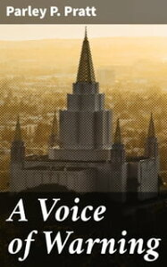 A Voice of WarningOr, an introduction to the faith and doctrine of The Church of Jesus Christ of Latter-Day Saints【電子書籍】[ Parley P. Pratt ]