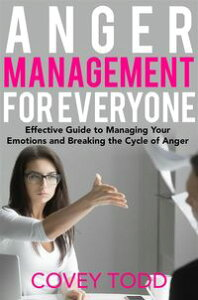 Anger Management for EveryoneEffective Guide to Managing Your Emotions and Breaking the Cycle of Anger【電子書籍】[ Covey Todd ]