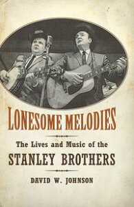 Lonesome MelodiesThe Lives and Music of the Stanley Brothers【電子書籍】[ David W. Johnson ]