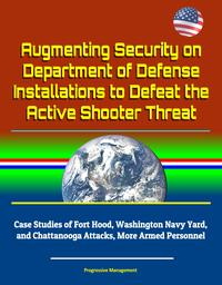 Augmenting Security on Department of Defense Installations to Defeat the Active Shooter Threat: Case Studies of Fort Hood, Washington Navy Yard, and Chattanooga Attacks, More Armed Personnel【電子書籍】[ Progressive Management ]