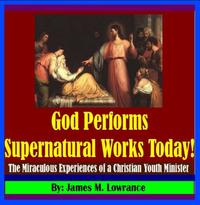 God Performs Supernatural Works Today!The Miraculous Experiences of a Christian Youth Minister【電子書籍】[ James Lowrance ]