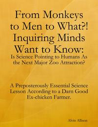 From Monkeys to Men to What?! Inquiring Minds Want to Know: Is Science Pointing to Human s As the Next Major Zoo Attraction? A Preposterously Essential Science Lesson According to a Darn Good Ex-chicken Farmer.【電子書籍】[ Alvin Allison ]