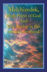 Melchizedek, High Priest of God and Your Destiny in This Eternal Priesthood【電子書籍】[ David Holland ]