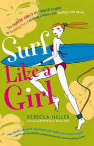 Surf Like a Girl: The Surfer Girl's Ultimate Guide to Paddling Out, Catching a Wave, and Surfing with Aloha【電子書籍】[ Rebecca Heller ]