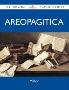 Areopagitica - The Original Classic Edition【電子書籍】[ Milton Milton ]