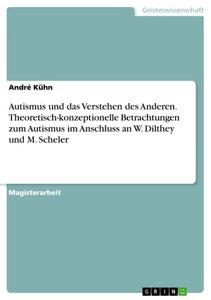 Autismus und das Verstehen des Anderen. Theoretisch-konzeptionelle Betrachtungen zum Autismus im Anschluss an W. Dilthey und M. Scheler【電子書籍】[ Andr? K?hn ]