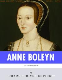 British Legends: The Life and Legacy of Anne Boleyn【電子書籍】[ Charles River Editors ]