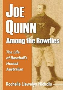 Joe Quinn Among the RowdiesThe Life of Baseball's Honest Australian【電子書籍】[ Rochelle Llewelyn Nicholls ]