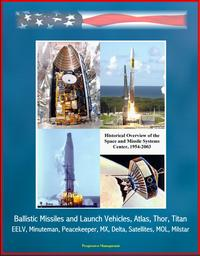 Historical Overview of the Space and Missile Systems Center 1954-2003: Ballistic Missiles and Launch Vehicles, Atlas, Thor, Titan, EELV, Minuteman, Peacekeeper, MX, Delta, Satellites, MOL, Milstar【電子書籍】[ Progressive Management ]