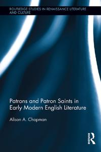 Patrons and Patron Saints in Early Modern English Literature【電子書籍】[ Alison Chapman ]