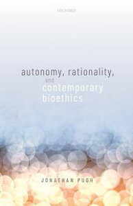 Autonomy, Rationality, and Contemporary Bioethics【電子書籍】[ Jonathan Pugh ]