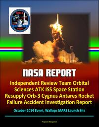 NASA Report: Independent Review Team Orbital Sciences ATK ISS Space Station Resupply Orb-3 Cygnus Antares Rocket Failure Accident Investigation Report, October 2014 Event, Wallops MARS Launch Site【電子書籍】[ Progressive Management ]