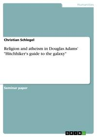 Religion and atheism in Douglas Adams' 'Hitchhiker's guide to the galaxy'【電子書籍】[ Christian Schlegel ]