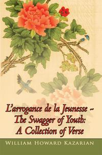 L'Arrogance De La Jeunesse - the Swagger of Youth: a Collection of Verse【電子書籍】[ William Howard Kazarian ]