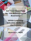 Let Your Teen Help As You Build a Home Business: While Learning Valuable Skills for the Future【電子書籍】[ Shannon L. Buck ]
