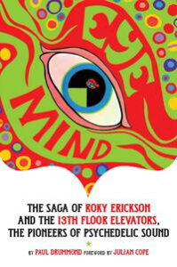 Eye MindThe Saga of Roky Erickson and The 13th Floor Elevators, The Pioneers of Psychedelic Sound【電子書籍】[ Paul Drummond ]