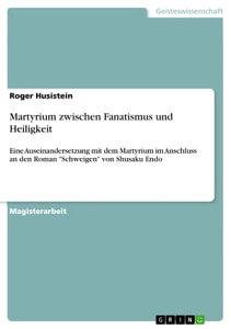 Martyrium zwischen Fanatismus und HeiligkeitEine Auseinandersetzung mit dem Martyrium im Anschluss an den Roman 'Schweigen' von Shusaku Endo【電子書籍】[ Roger Husistein ]