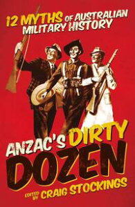 Anzac's Dirty Dozen: Twelve myths and misconceptions of Australian military history【電子書籍】[ Craig Stockings ]