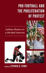 Pro Football and the Proliferation of ProtestAnthem Posture in a Divided America【電子書籍】[ Stephen D. Perry ]