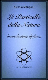 Le particelle della natura, breve lezione di fisica【電子書籍】[ Alessio Mangoni ]