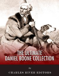 The Ultimate Daniel Boone Collection【電子書籍】[ Charles River Editors, Daniel Boone, John Abbott, Cecil Hartley, Timothy Flint ]