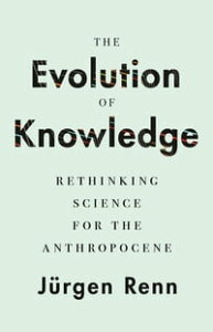 The Evolution of KnowledgeRethinking Science for the Anthropocene【電子書籍】[ J?rgen Renn ]