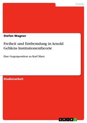 洋書, SOCIAL SCIENCE Freiheit und Entfremdung in Arnold Gehlens InstitutionentheorieEine Gegenposition zu Karl Marx Stefan Wagner