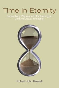 Time in EternityPannenberg, Physics, and Eschatology in Creative Mutual Interaction【電子書籍】[ Robert John Russell ]