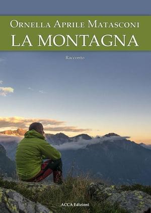 La montagna(i miei racconti - storie vere)【電子書籍】[ Ornella Aprile Matasconi ]