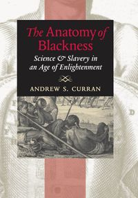 The Anatomy of BlacknessScience and Slavery in an Age of Enlightenment【電子書籍】[ Andrew S. Curran ]