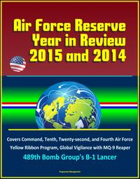 Air Force Reserve Year in Review, 2015 and 2014: Covers Command, Tenth, Twenty-second, and Fourth Air Force, Yellow Ribbon Program, Global Vigilance with MQ-9 Reaper, 489th Bomb Group's B-1 Lancer【電子書籍】[ Progressive Management ]